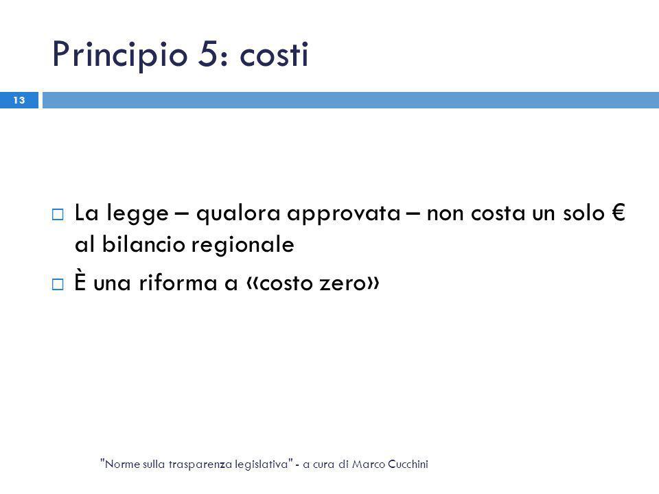 Principio 5: costi  La legge – qualora approvata – non costa un solo € al bilancio regionale  È una riforma a «costo zero» Norme sulla trasparenza legislativa - a cura di Marco Cucchini 13