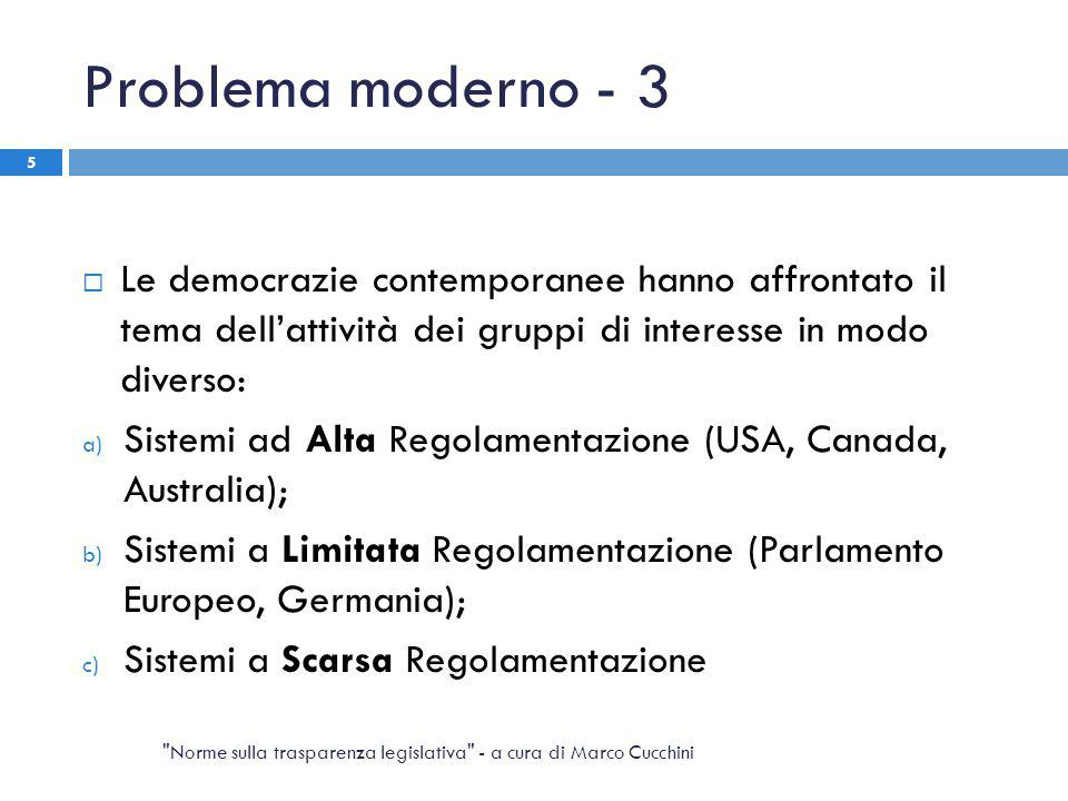Problema moderno - 3  Le democrazie contemporanee hanno affrontato il tema dell'attività dei gruppi di interesse in modo diverso: a) Sistemi ad Alta Regolamentazione (USA, Canada, Australia); b) Sistemi a Limitata Regolamentazione (Parlamento Europeo, Germania); c) Sistemi a Scarsa Regolamentazione Norme sulla trasparenza legislativa - a cura di Marco Cucchini 5