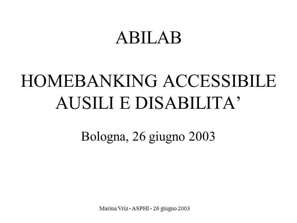 Marina Vriz - ASPHI - 26 giugno 2003 ABILAB HOMEBANKING ACCESSIBILE AUSILI E DISABILITA' Bologna, 26 giugno 2003