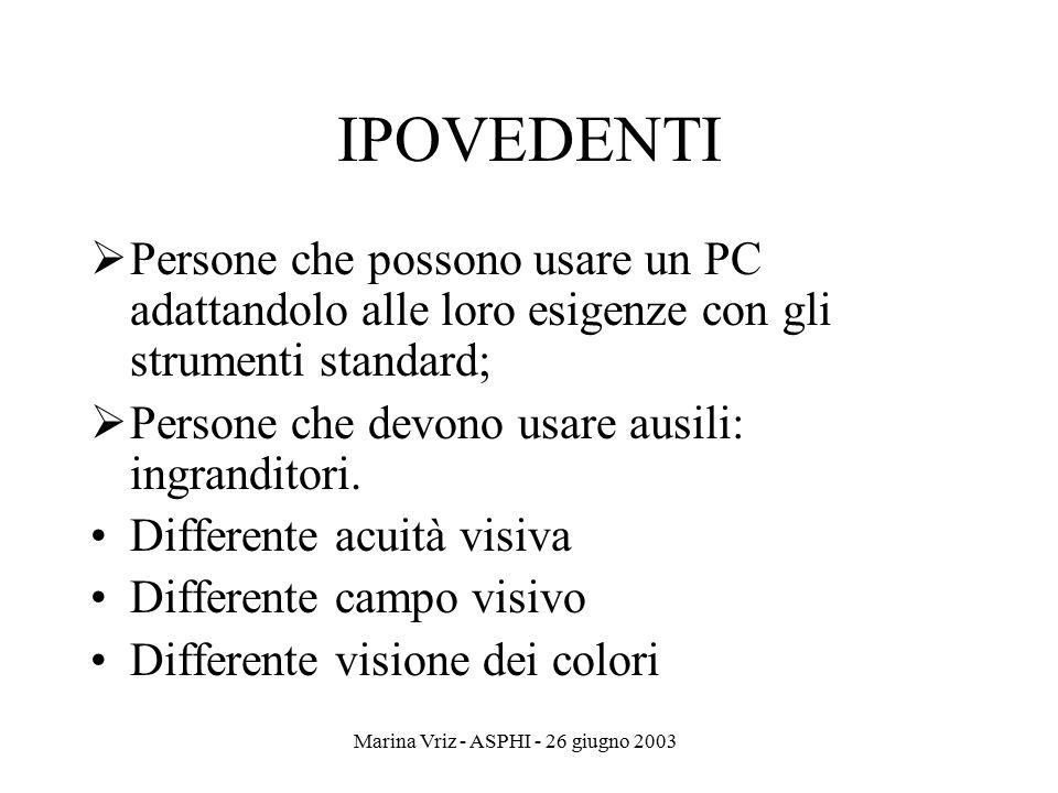 Marina Vriz - ASPHI - 26 giugno 2003 IPOVEDENTI  Persone che possono usare un PC adattandolo alle loro esigenze con gli strumenti standard;  Persone