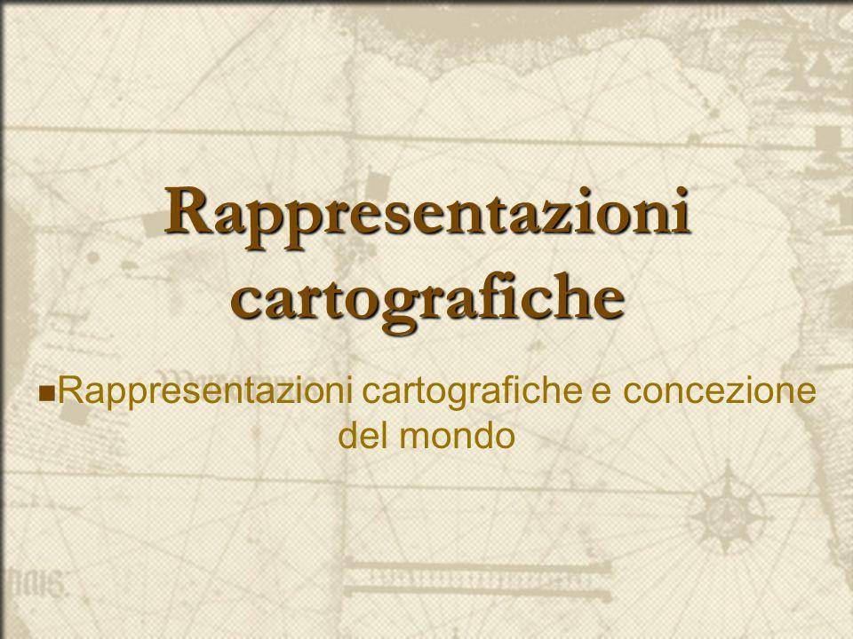Rappresentazioni cartografiche Rappresentazioni cartografiche e concezione del mondo