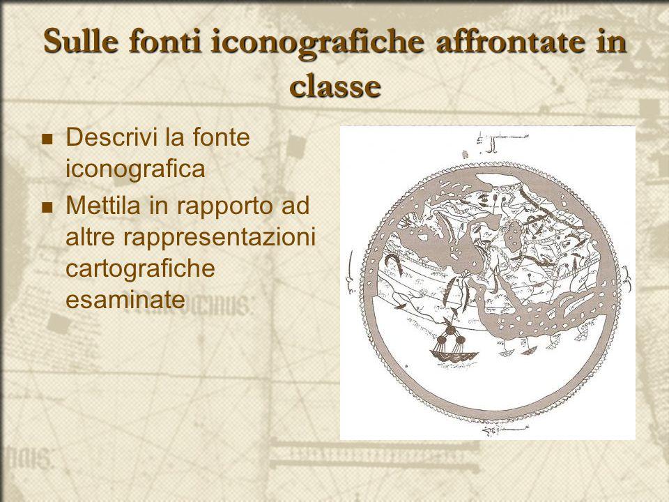 Sulle fonti iconografiche affrontate in classe Descrivi la fonte iconografica Mettila in rapporto ad altre rappresentazioni cartografiche esaminate