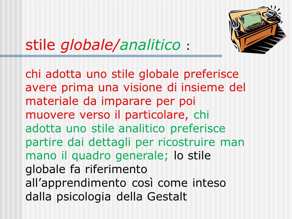 stile globale/analitico : chi adotta uno stile globale preferisce avere prima una visione di insieme del materiale da imparare per poi muovere verso i