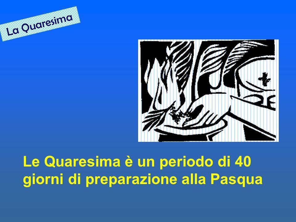 La Quaresima Le Quaresima è un periodo di 40 giorni di preparazione alla Pasqua