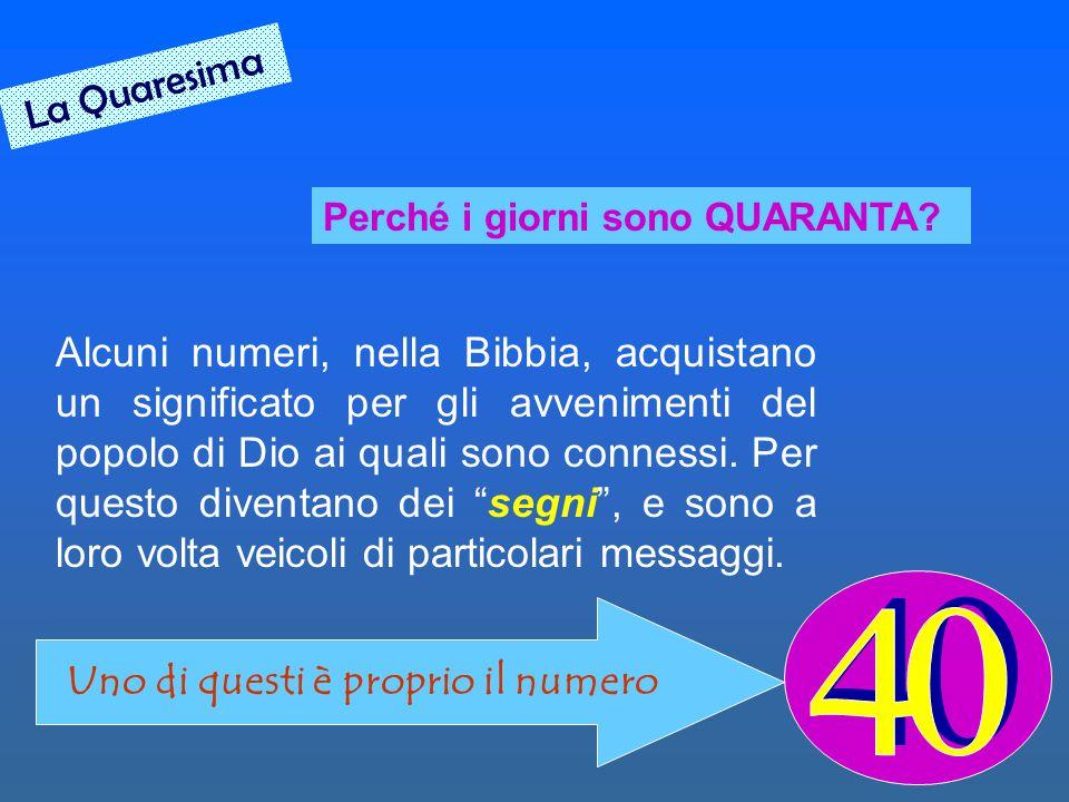 Perché i giorni sono QUARANTA? Alcuni numeri, nella Bibbia, acquistano un significato per gli avvenimenti del popolo di Dio ai quali sono connessi. Pe