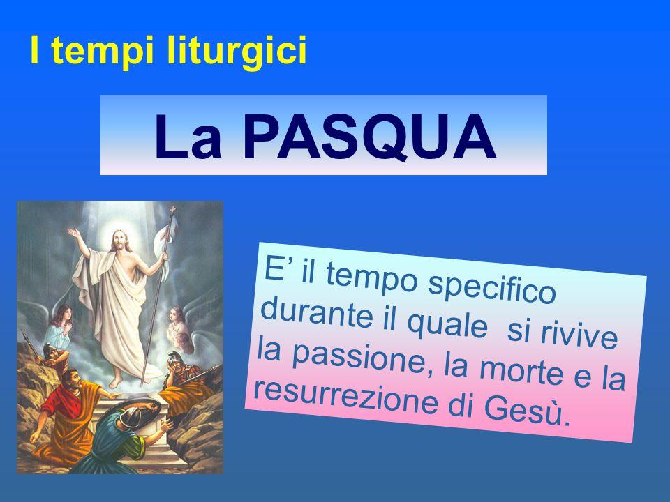 E' il tempo specifico durante il quale si rivive la passione, la morte e la resurrezione di Gesù. La PASQUA I tempi liturgici