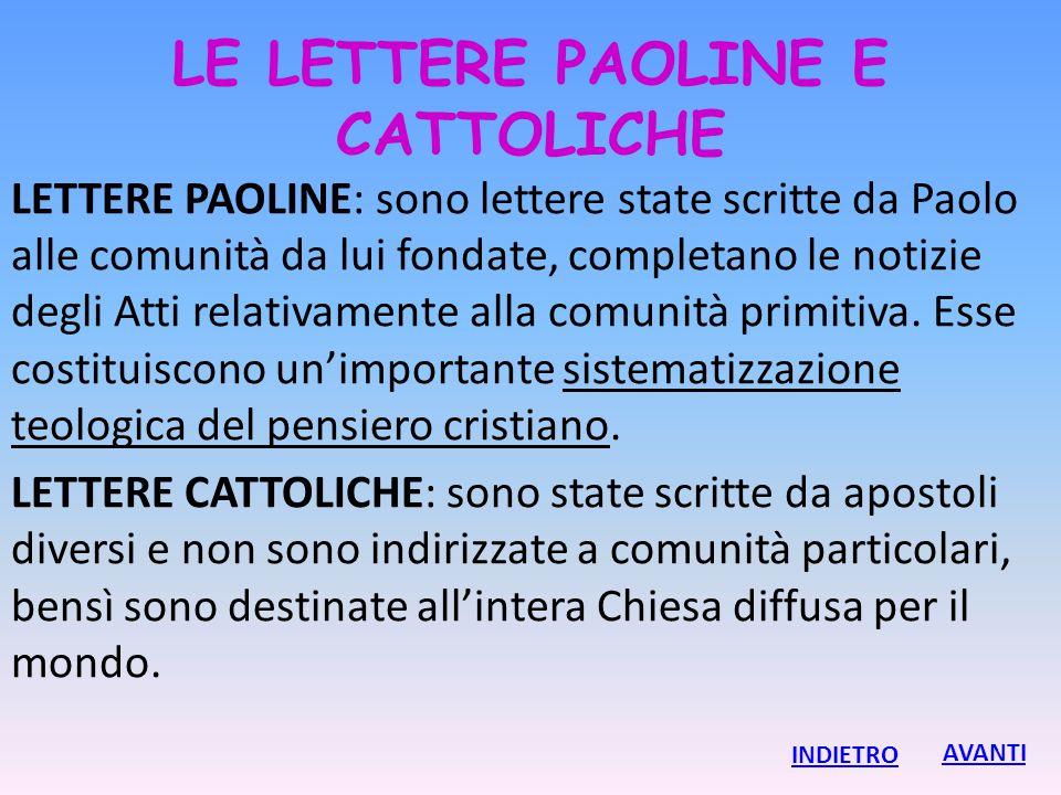 LE LETTERE PAOLINE E CATTOLICHE LETTERE PAOLINE: sono lettere state scritte da Paolo alle comunità da lui fondate, completano le notizie degli Atti re