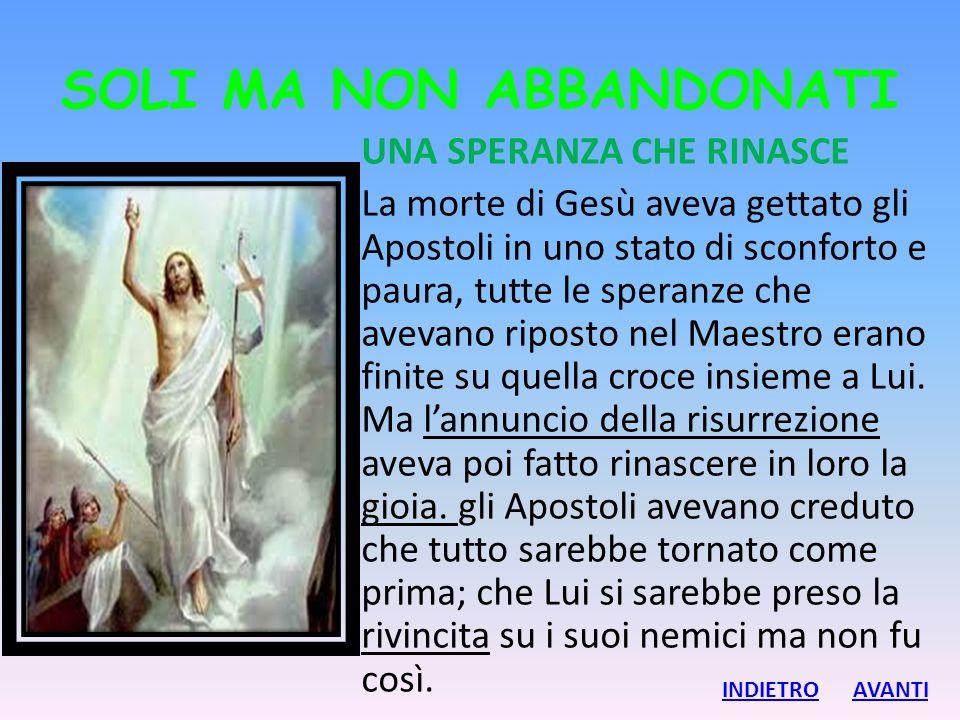 SOLI MA NON ABBANDONATI UNA SPERANZA CHE RINASCE La morte di Gesù aveva gettato gli Apostoli in uno stato di sconforto e paura, tutte le speranze che
