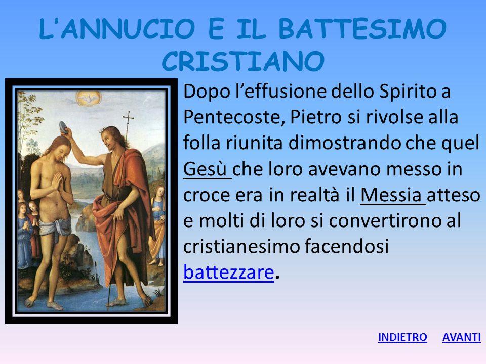L'ANNUCIO E IL BATTESIMO CRISTIANO Dopo l'effusione dello Spirito a Pentecoste, Pietro si rivolse alla folla riunita dimostrando che quel Gesù che lor