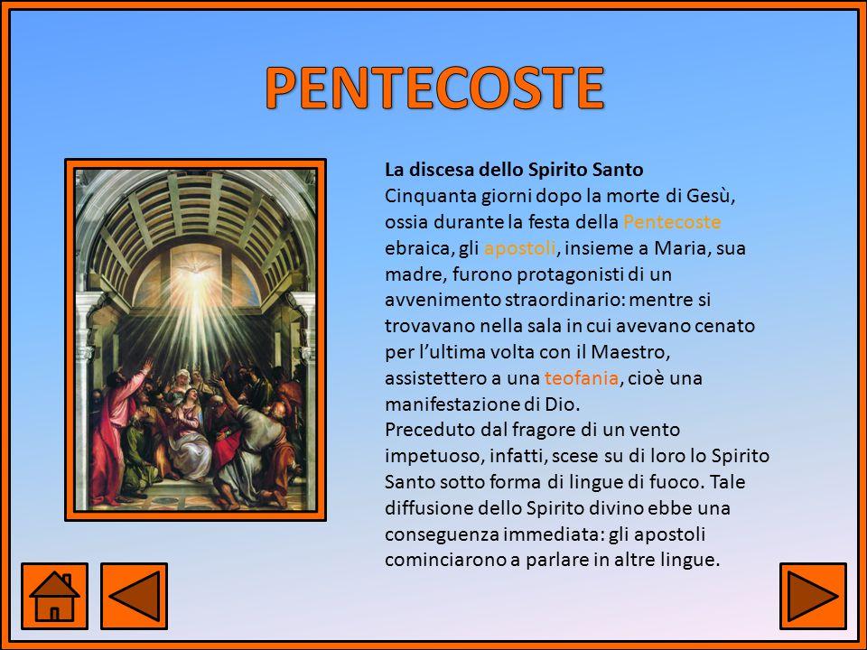 La discesa dello Spirito Santo Cinquanta giorni dopo la morte di Gesù, ossia durante la festa della Pentecoste ebraica, gli apostoli, insieme a Maria,