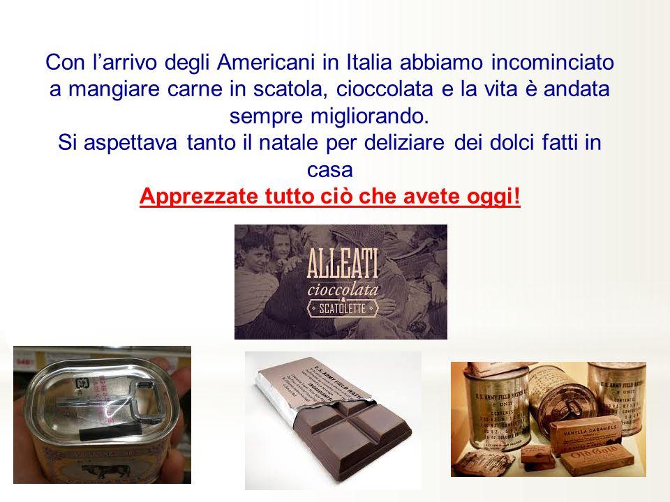 Con l'arrivo degli Americani in Italia abbiamo incominciato a mangiare carne in scatola, cioccolata e la vita è andata sempre migliorando.