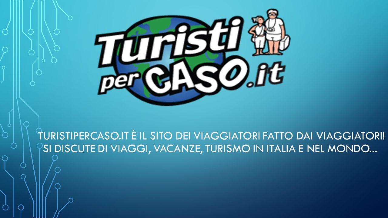 TURISTIPERCASO.IT È IL SITO DEI VIAGGIATORI FATTO DAI VIAGGIATORI! SI DISCUTE DI VIAGGI, VACANZE, TURISMO IN ITALIA E NEL MONDO...