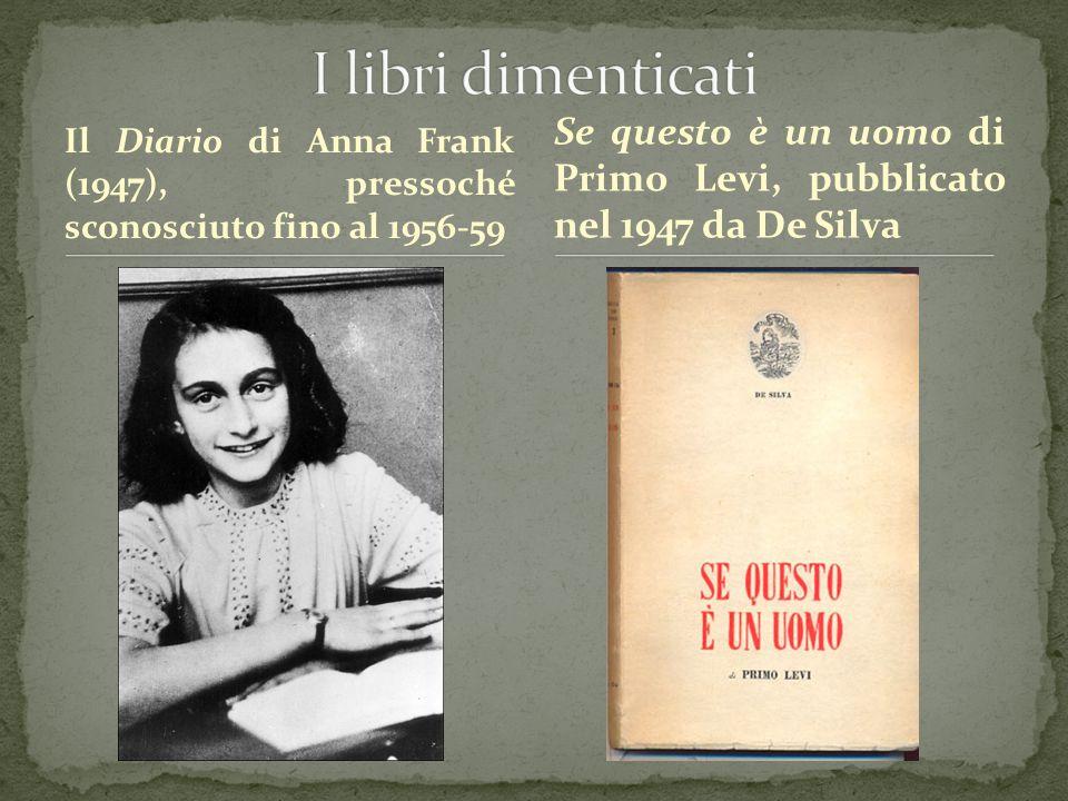 Il Diario di Anna Frank (1947), pressoché sconosciuto fino al 1956-59 Se questo è un uomo di Primo Levi, pubblicato nel 1947 da De Silva