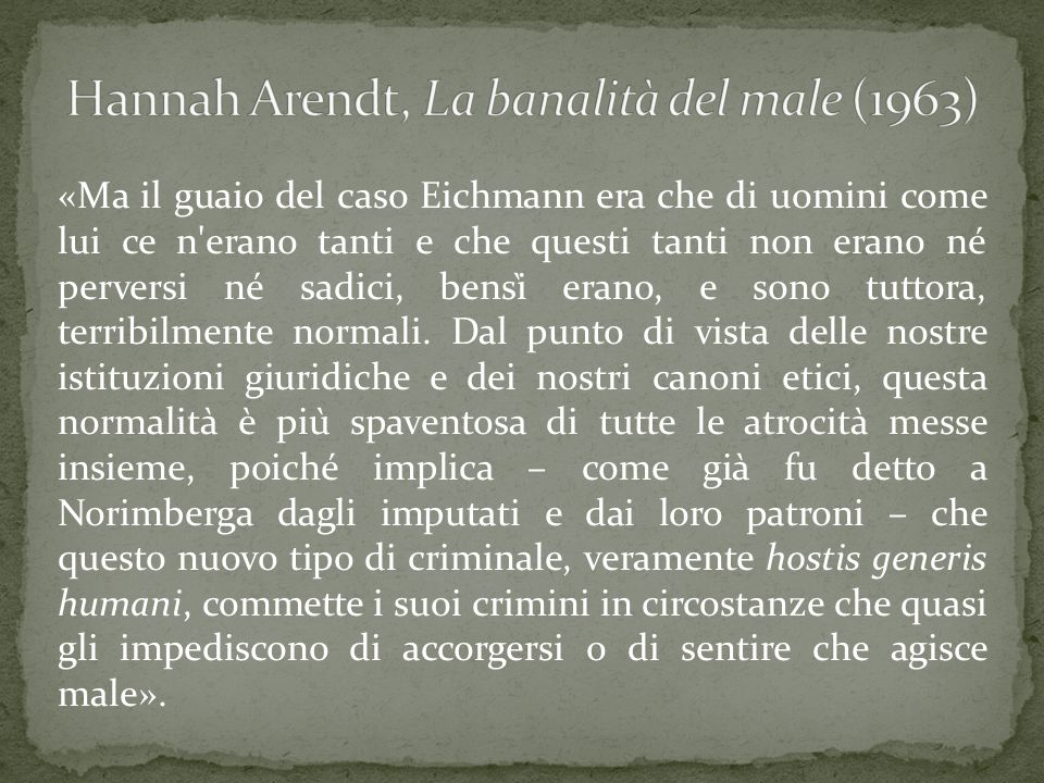 «Ma il guaio del caso Eichmann era che di uomini come lui ce n'erano tanti e che questi tanti non erano né perversi né sadici, bensì erano, e sono