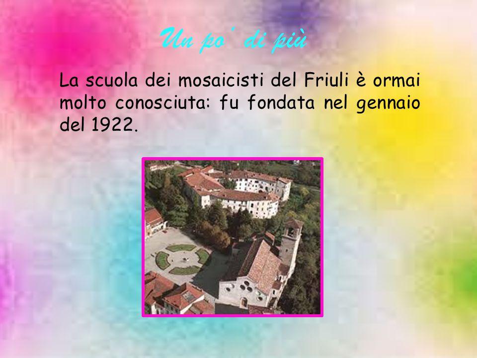 Un po' di più La scuola dei mosaicisti del Friuli è ormai molto conosciuta: fu fondata nel gennaio del 1922.