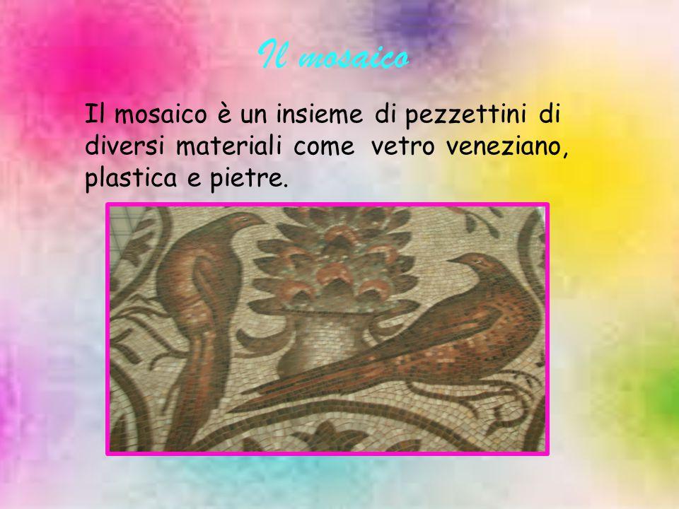 Il mosaico Il mosaico è un insieme di pezzettini di diversi materiali come vetro veneziano, plastica e pietre.