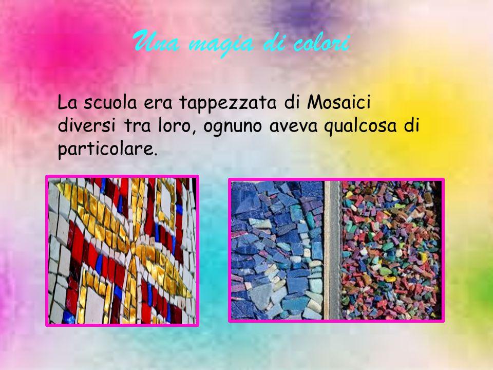 Una magia di colori La scuola era tappezzata di Mosaici diversi tra loro, ognuno aveva qualcosa di particolare.