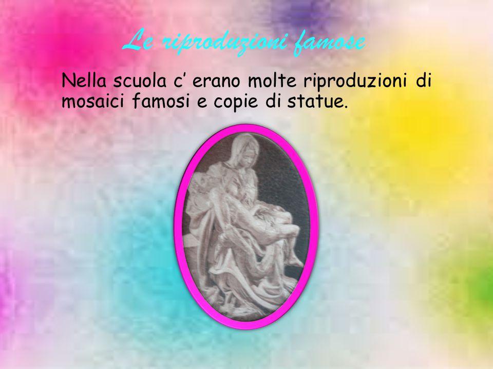 Le riproduzioni famose Nella scuola c' erano molte riproduzioni di mosaici famosi e copie di statue.