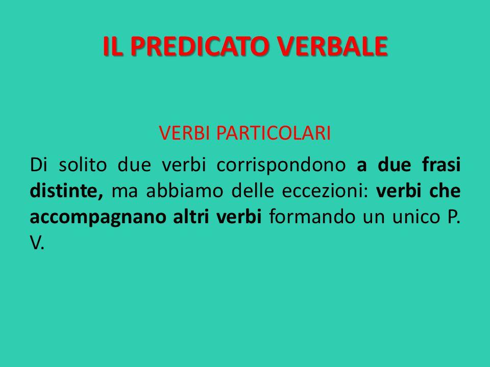 IL PREDICATO VERBALE VERBI PARTICOLARI Di solito due verbi corrispondono a due frasi distinte, ma abbiamo delle eccezioni: verbi che accompagnano altri verbi formando un unico P.