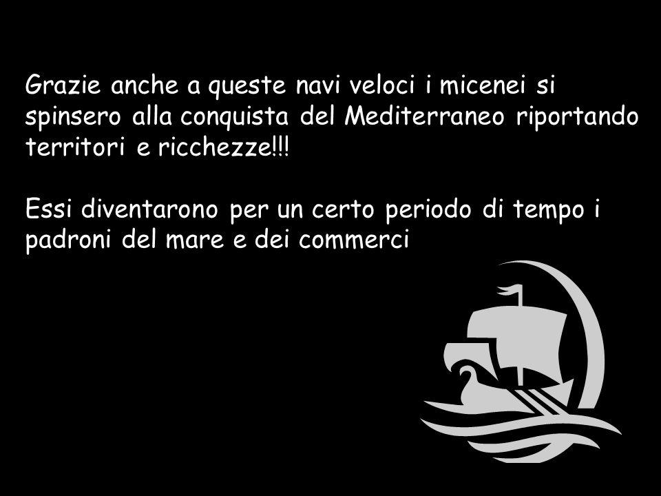 Grazie anche a queste navi veloci i micenei si spinsero alla conquista del Mediterraneo riportando territori e ricchezze!!.