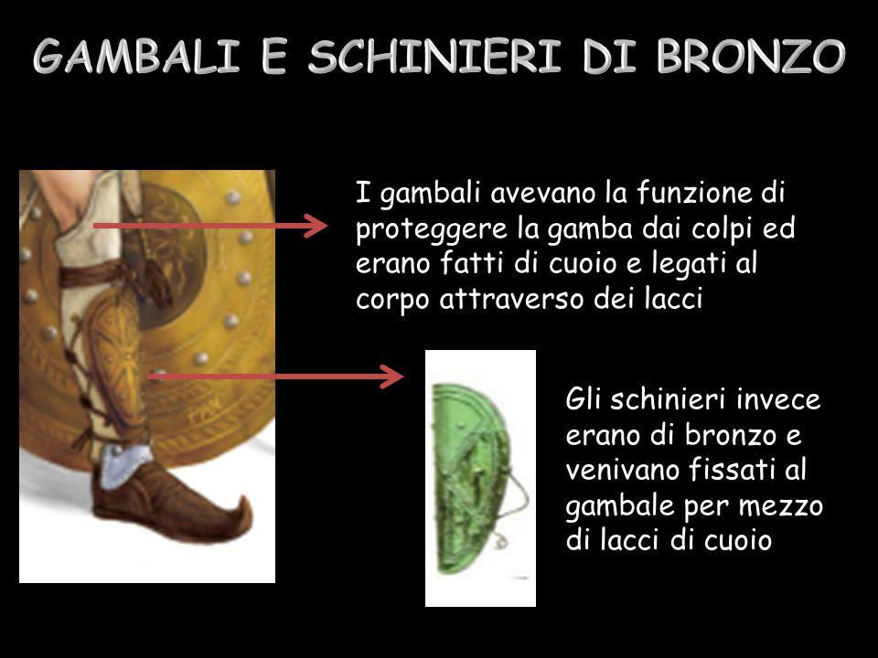 I gambali avevano la funzione di proteggere la gamba dai colpi ed erano fatti di cuoio e legati al corpo attraverso dei lacci Gli schinieri invece erano di bronzo e venivano fissati al gambale per mezzo di lacci di cuoio