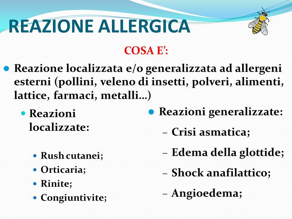 REAZIONE ALLERGICA Reazioni localizzate: Rush cutanei; Orticaria; Rinite; Congiuntivite; COSA E': Reazione localizzata e/o generalizzata ad allergeni esterni (pollini, veleno di insetti, polveri, alimenti, lattice, farmaci, metalli…) Reazioni generalizzate: – Crisi asmatica; – Edema della glottide; – Shock anafilattico; – Angioedema;