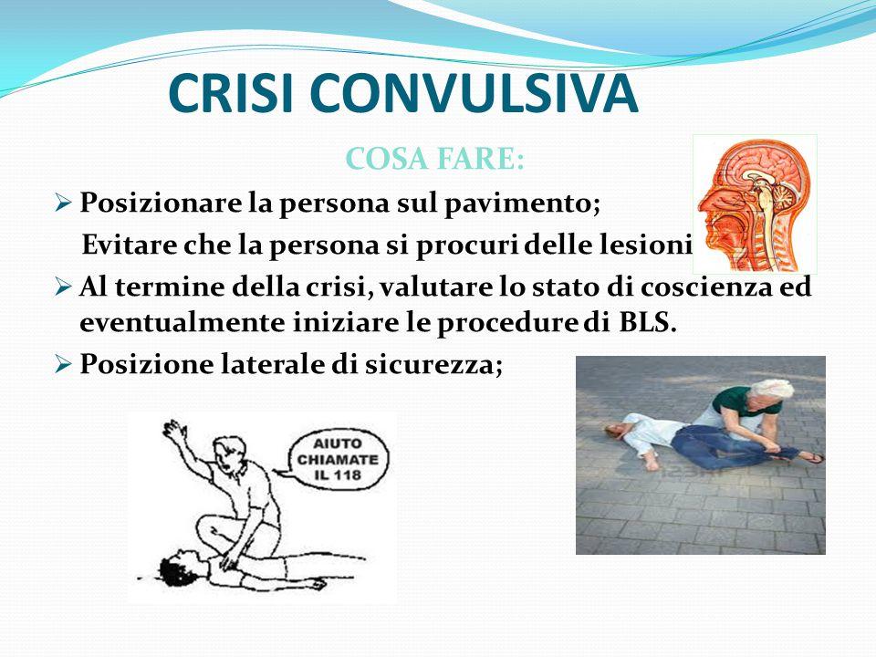 CRISI CONVULSIVA COSA FARE:  Posizionare la persona sul pavimento; Evitare che la persona si procuri delle lesioni;  Al termine della crisi, valutare lo stato di coscienza ed eventualmente iniziare le procedure di BLS.