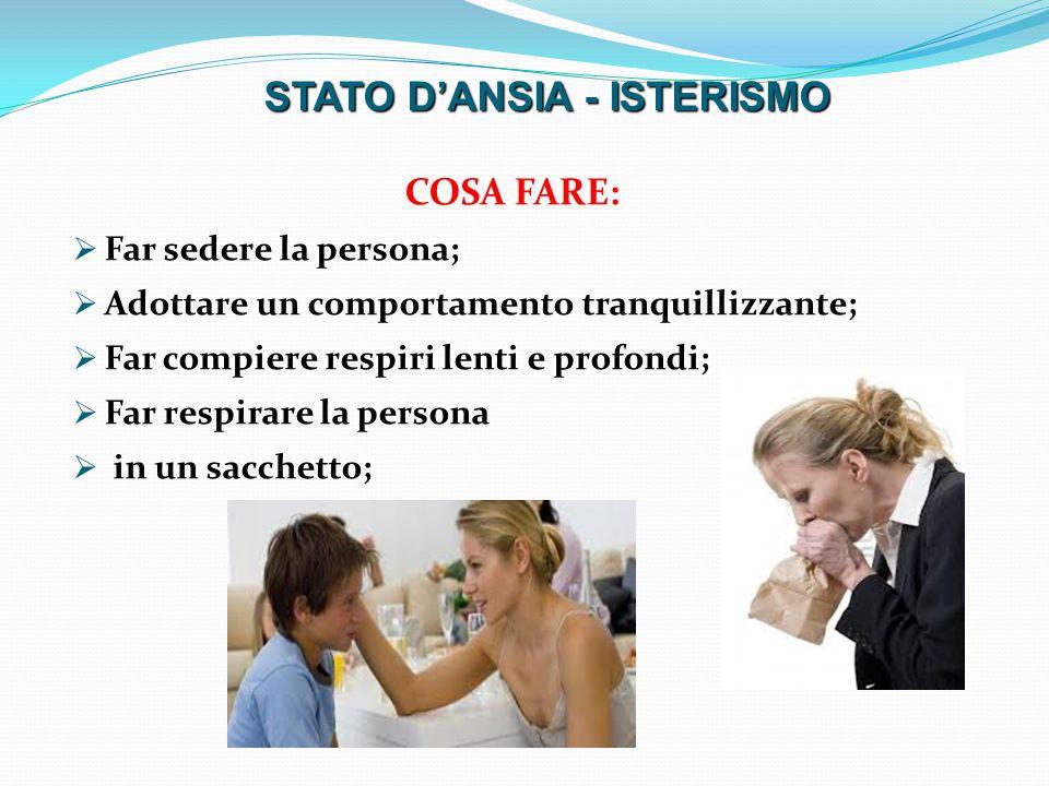 COSA FARE:  Far sedere la persona;  Adottare un comportamento tranquillizzante;  Far compiere respiri lenti e profondi;  Far respirare la persona