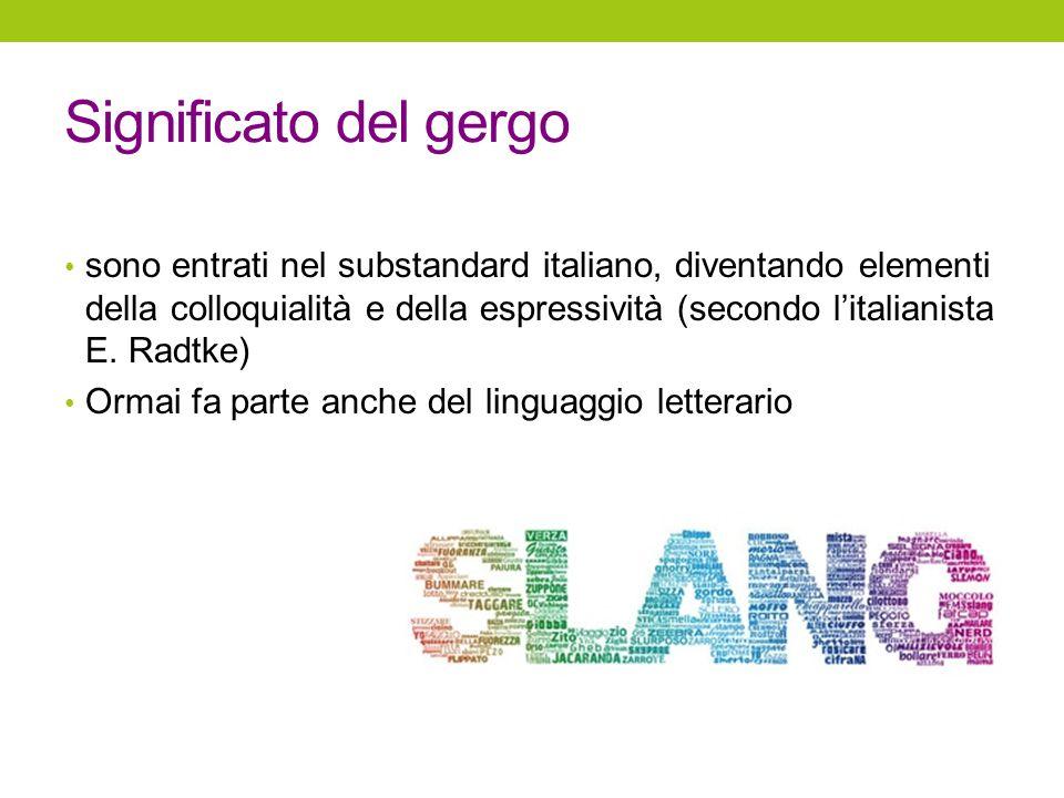 Significato del gergo sono entrati nel substandard italiano, diventando elementi della colloquialità e della espressività (secondo l'italianista E. Ra