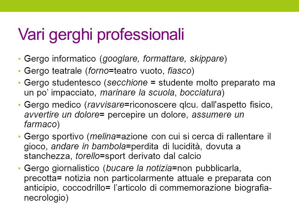 Vari gerghi professionali Gergo informatico (googlare, formattare, skippare) Gergo teatrale (forno=teatro vuoto, fiasco) Gergo studentesco (secchione