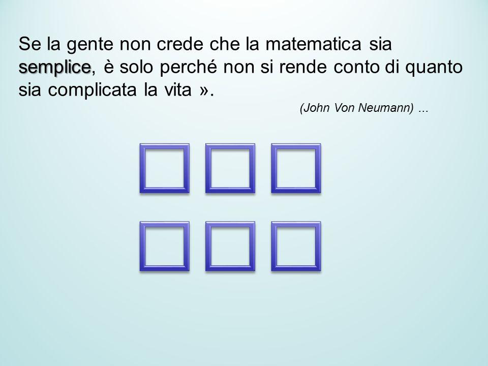 Se la gente non crede che la matematica sia semplice, è solo perché non si rende conto di quanto sia complicata la vita ». (John Von Neumann)...