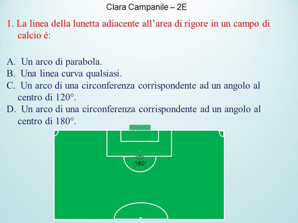 1. La linea della lunetta adiacente all'area di rigore in un campo di calcio è: A. Un arco di parabola. B. Una linea curva qualsiasi. C. Un arco di un