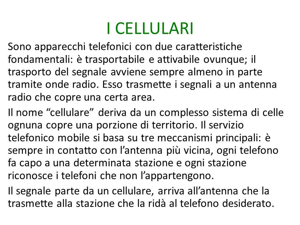 I CELLULARI Sono apparecchi telefonici con due caratteristiche fondamentali: è trasportabile e attivabile ovunque; il trasporto del segnale avviene se