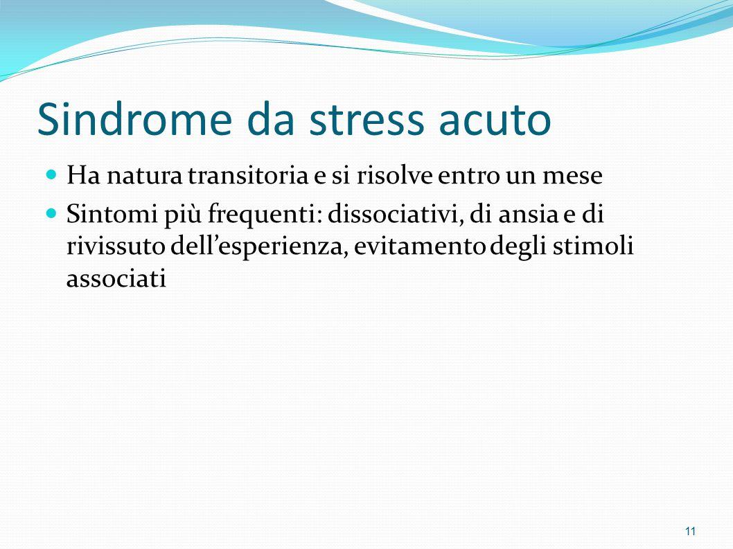 Sindrome da stress acuto Ha natura transitoria e si risolve entro un mese Sintomi più frequenti: dissociativi, di ansia e di rivissuto dell'esperienza, evitamento degli stimoli associati 11