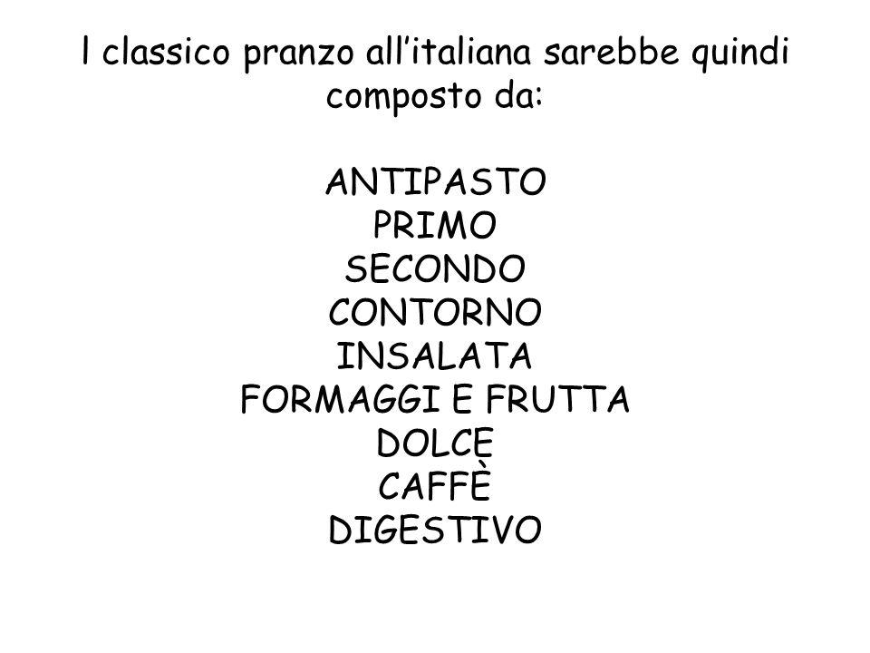 l classico pranzo all'italiana sarebbe quindi composto da: ANTIPASTO PRIMO SECONDO CONTORNO INSALATA FORMAGGI E FRUTTA DOLCE CAFFÈ DIGESTIVO