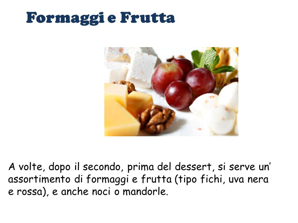 Formaggi e Frutta A volte, dopo il secondo, prima del dessert, si serve un' assortimento di formaggi e frutta (tipo fichi, uva nera e rossa), e anche