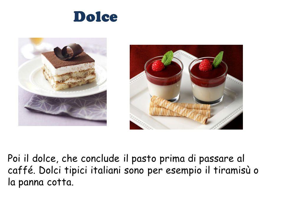 Dolce Poi il dolce, che conclude il pasto prima di passare al caffé. Dolci tipici italiani sono per esempio il tiramisù o la panna cotta.