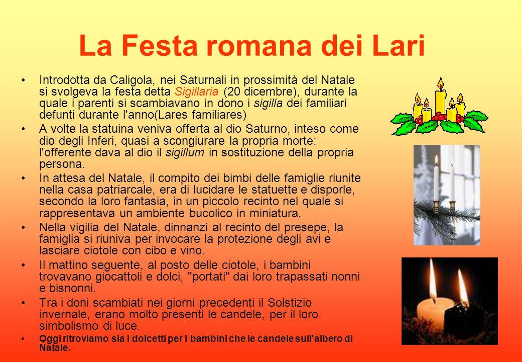 La Festa romana dei Lari Introdotta da Caligola, nei Saturnali in prossimità del Natale si svolgeva la festa detta Sigillaria (20 dicembre), durante l