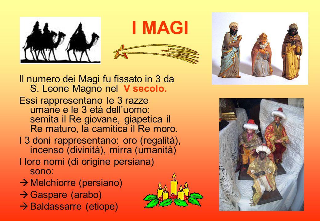 I MAGI Il numero dei Magi fu fissato in 3 da S. Leone Magno nel V secolo. Essi rappresentano le 3 razze umane e le 3 età dell'uomo: semita il Re giova