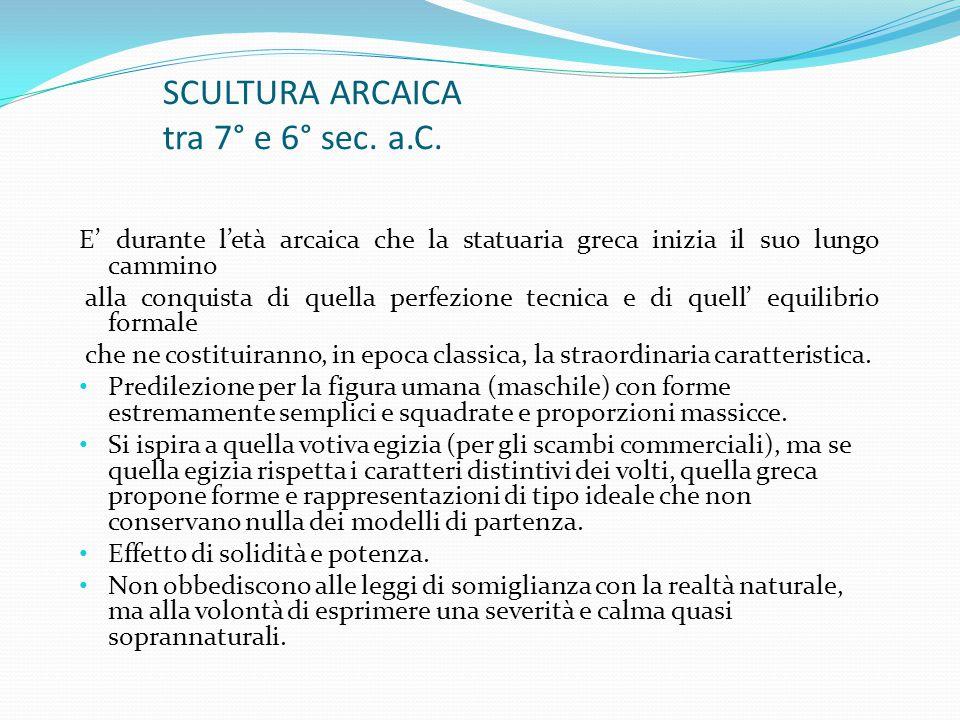 SCULTURA ARCAICA tra 7° e 6° sec. a.C. E' durante l'età arcaica che la statuaria greca inizia il suo lungo cammino alla conquista di quella perfezione