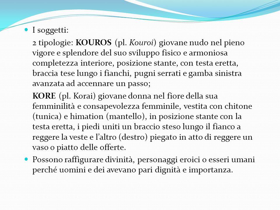 I soggetti: 2 tipologie: KOUROS (pl. Kouroi) giovane nudo nel pieno vigore e splendore del suo sviluppo fisico e armoniosa completezza interiore, posi