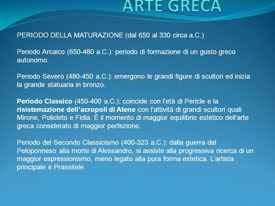 PERIODO DELLA MATURAZIONE (dal 650 al 330 circa a.C.) Periodo Arcaico (650-480 a.C.): periodo di formazione di un gusto greco autonomo. Periodo Severo