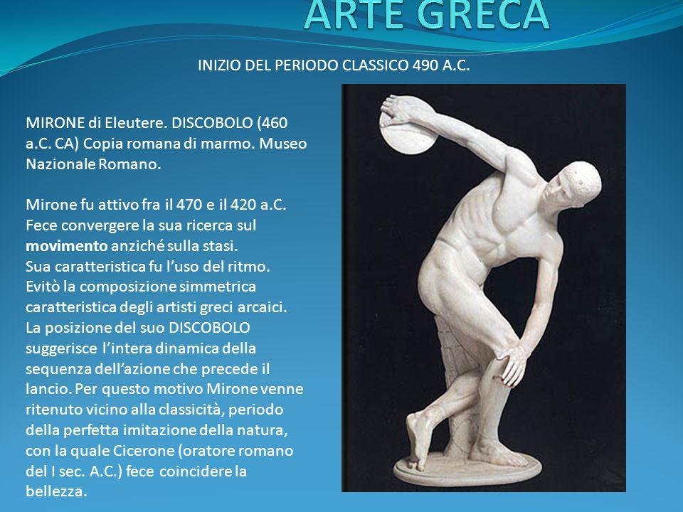 INIZIO DEL PERIODO CLASSICO 490 A.C. MIRONE di Eleutere. DISCOBOLO (460 a.C. CA) Copia romana di marmo. Museo Nazionale Romano. Mirone fu attivo fra i