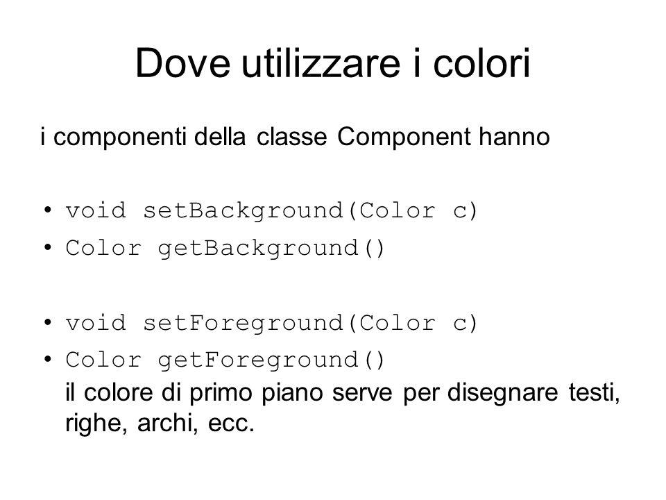 Dove utilizzare i colori i componenti della classe Component hanno void setBackground(Color c) Color getBackground() void setForeground(Color c) Color
