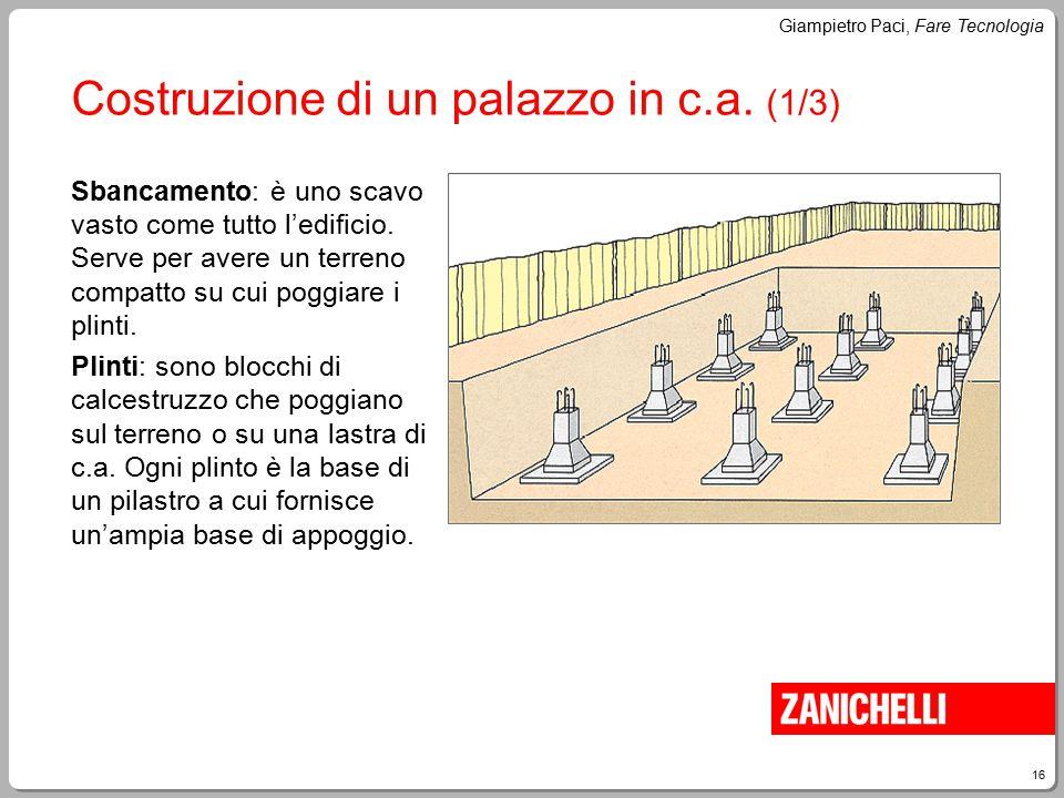 16 Giampietro Paci, Fare Tecnologia Costruzione di un palazzo in c.a. (1/3) Sbancamento: è uno scavo vasto come tutto l'edificio. Serve per avere un t