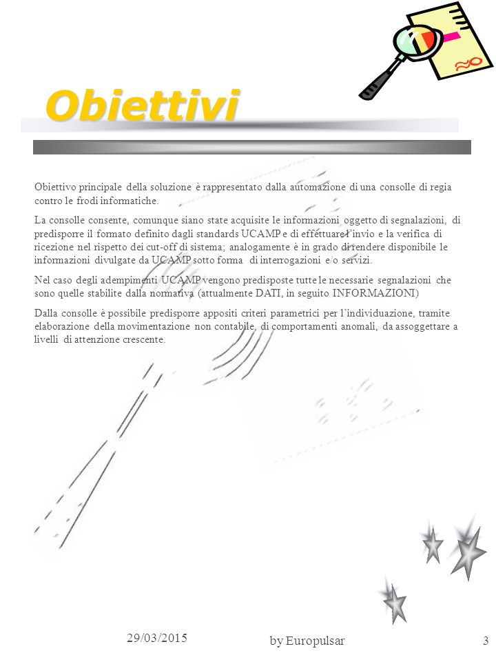 29/03/2015 by Europulsar3 Obiettivi Obiettivo principale della soluzione è rappresentato dalla automazione di una consolle di regia contro le frodi in