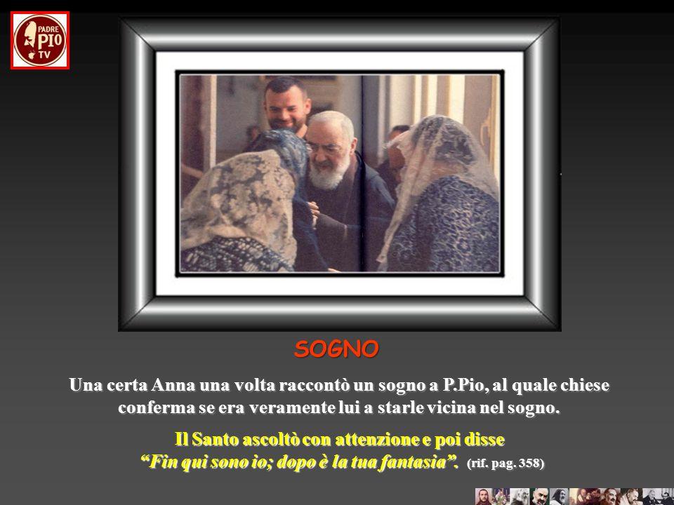 SOGNO Altro modo, con cui P. Pio visita chi ha bisogno di aiuto o di una parola di conforto, è quello del sogno. Ciò potrebbe lasciare un po' perpless