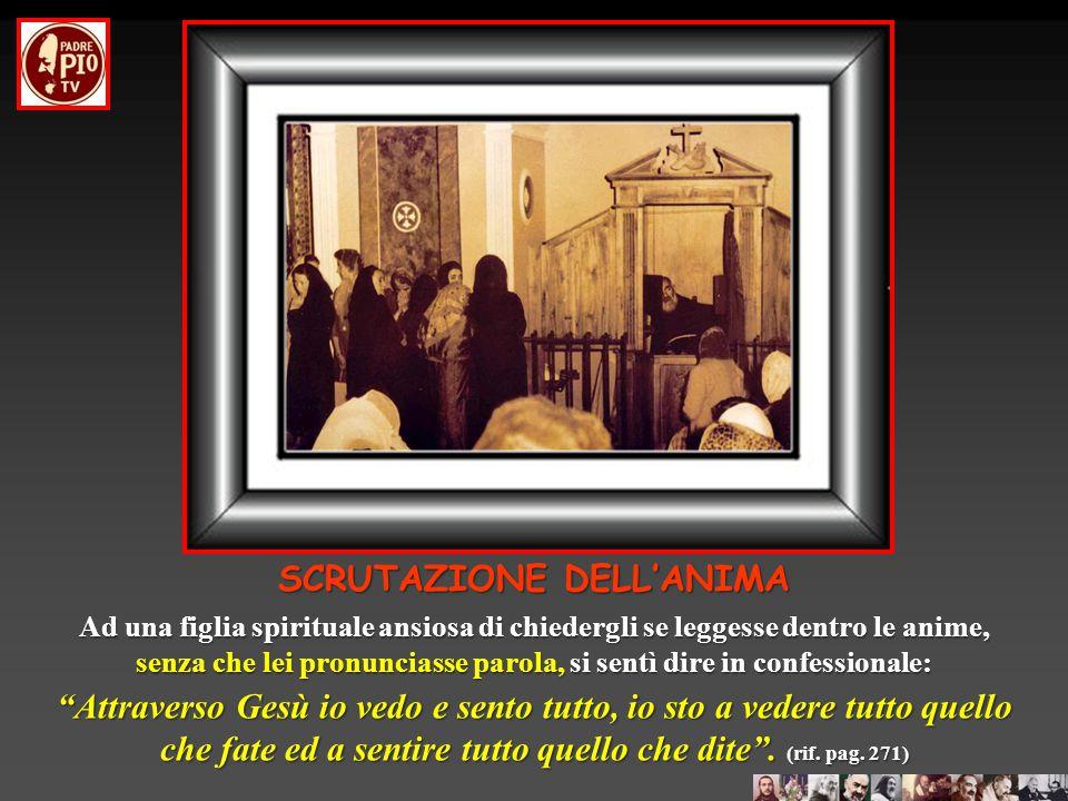 SCRUTAZIONE DELL'ANIMA Il dono della scrutazione dell'anima è una grazia per cui un uomo santo, scendendo nel segreto o nelle profondità del cuore di