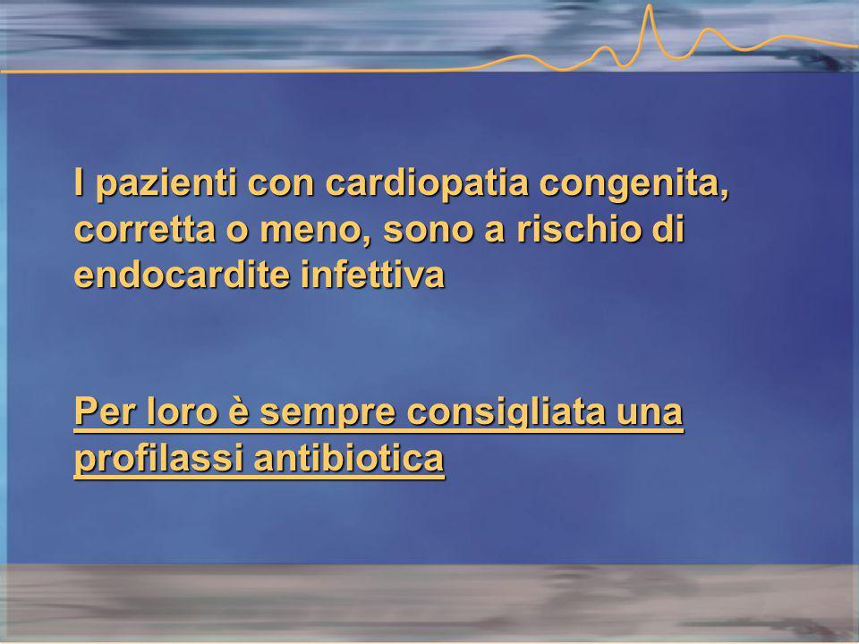I pazienti con cardiopatia congenita, corretta o meno, sono a rischio di endocardite infettiva Per loro è sempre consigliata una profilassi antibiotica