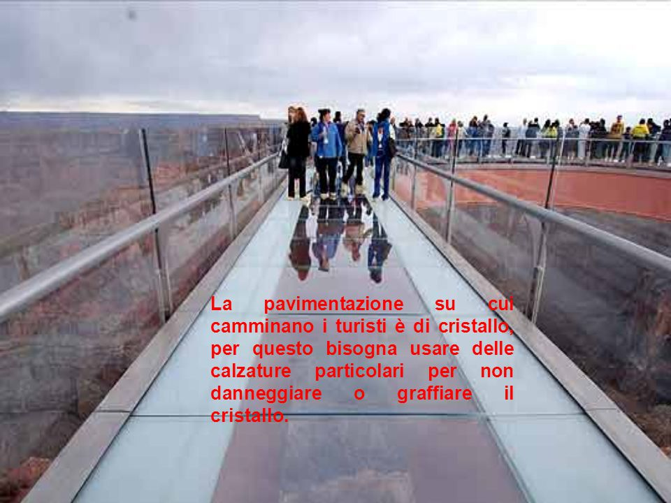 La pavimentazione su cui camminano i turisti è di cristallo, per questo bisogna usare delle calzature particolari per non danneggiare o graffiare il c